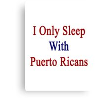 I Only Sleep With Puerto Ricans Canvas Print