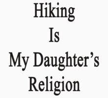 Hiking Is My Daughter's Religion  by supernova23