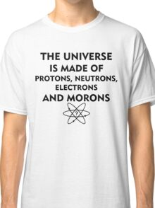 The universe is made of protons, neutrons, electrons and morons (black) Classic T-Shirt