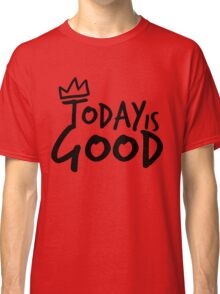 Today Is Good Classic T-Shirt