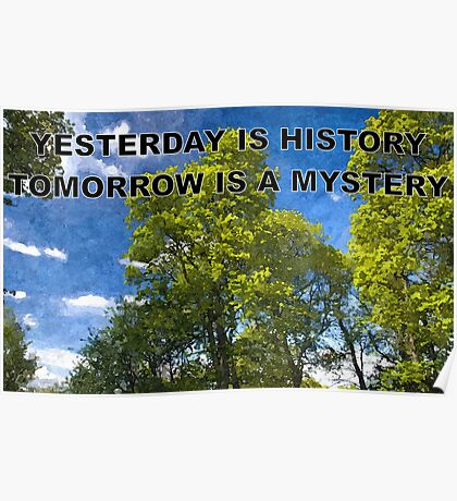 YESTERDAY IS HISTORY TOMORROW IS A MYSTERY Poster