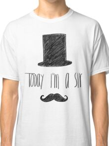 Today I'm A Sir Classic T-Shirt