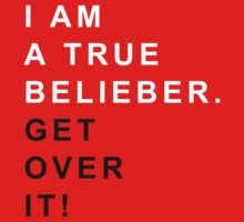 I am a true belieber Get over it by OhMyDog