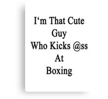 I'm That Cute Guy Who Kicks Ass At Boxing Canvas Print