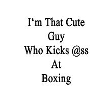I'm That Cute Guy Who Kicks Ass At Boxing Photographic Print