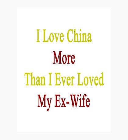 I Love China More Than I Ever Loved My Ex-Wife Photographic Print