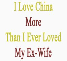 I Love China More Than I Ever Loved My Ex-Wife by supernova23
