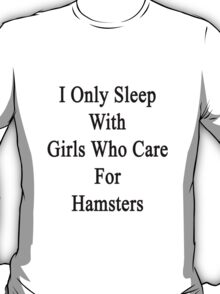 I Only Sleep With Girls Who Care For Hamsters  T-Shirt