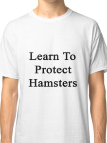 Learn To Protect Hamsters Classic T-Shirt