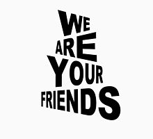 We are your friends Unisex T-Shirt