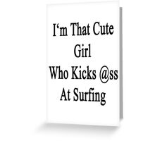 I'm That Cute Girl Who Kicks Ass At Surfing  Greeting Card