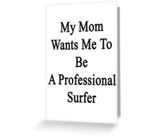 My Mom Wants Me To Be A Professional Surfer  Greeting Card
