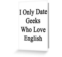 I Only Date Geeks Who Love English  Greeting Card