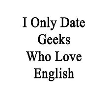 I Only Date Geeks Who Love English  Photographic Print