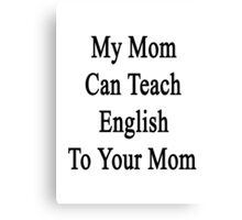 My Mom Can Teach English To Your Mom  Canvas Print