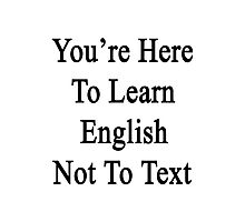 You're Here To Learn English Not To Text  Photographic Print