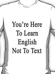 You're Here To Learn English Not To Text  T-Shirt
