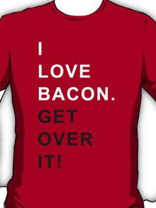 I love bacon Get over it T-Shirt