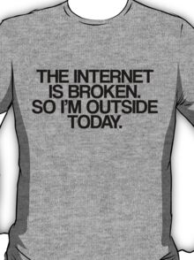 The Internet Is Broken, So I'm Outside Today T-Shirt