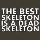 THE BEST SKELETON IS A DEAD SKELETON by HauntedBox
