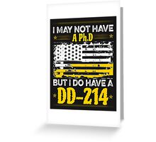 I MAY NOT HAVE A PhD BUT I DO HAVE A DD214 Greeting Card
