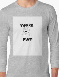 You're Fat Long Sleeve T-Shirt