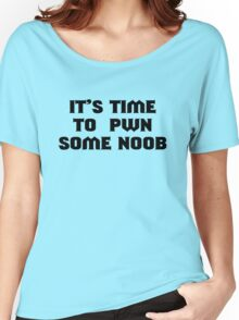 It's time to pwn some noob Women's Relaxed Fit T-Shirt