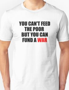 You Can't Feed The Poor But You Can Fund A War T-Shirt
