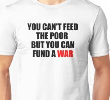 You Can't Feed The Poor But You Can Fund A War Unisex T-Shirt