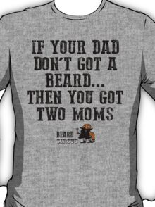 If Your Dad Don't Got A Beard... You Got Two Moms T-Shirt