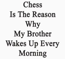 Chess Is The Reason Why My Brother Wakes Up Every Morning  by supernova23