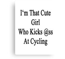 I'm That Cute Girl Who Kicks Ass At Cycling  Canvas Print