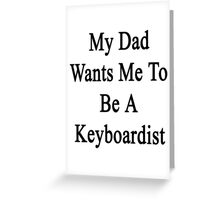 My Dad Wants Me To Be A Keyboardist  Greeting Card