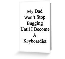 My Dad Won't Stop Bugging Until I Become A Keyboardist  Greeting Card