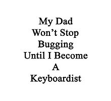 My Dad Won't Stop Bugging Until I Become A Keyboardist  Photographic Print