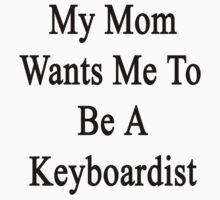 My Mom Wants Me To Be A Keyboardist  by supernova23