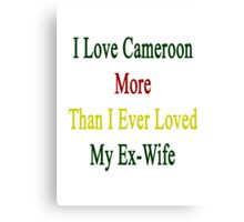 I Love Cameroon More Than I Ever Loved My Ex-Wife  Canvas Print