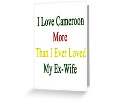 I Love Cameroon More Than I Ever Loved My Ex-Wife  Greeting Card