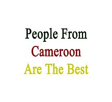 People From Cameroon Are The Best Photographic Print