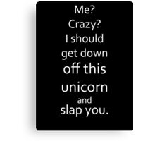 I Should Get Down Off This Unicorn And Slap You Canvas Print