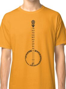 I'm Nothing Without my Banjo Classic T-Shirt