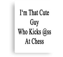 I'm That Cute Guy Who Kicks Ass At Chess  Canvas Print