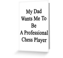 My Dad Wants Me To Be A Professional Chess Player  Greeting Card