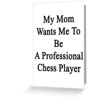 My Mom Wants Me To Be A Professional Chess Player  Greeting Card