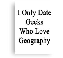 I Only Date Geeks Who Love Geography  Canvas Print