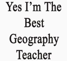 Yes I'm The Best Geography Teacher  by supernova23