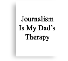 Journalism Is My Dad's Therapy  Canvas Print