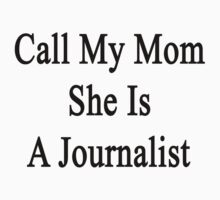 Call My Mom She Is A Journalist  by supernova23