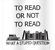 To read or not to read what a stupid question  Poster