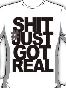 # SHIT JUST GOT REAL T-Shirt